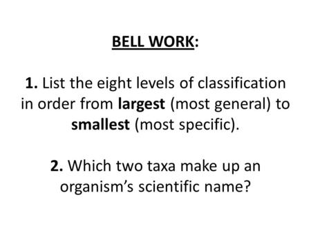 BELL WORK: 1. List the eight levels of classification in order from largest (most general) to smallest (most specific). 2. Which two taxa make up an.