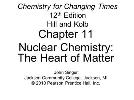 Chemistry for Changing Times 12 th Edition Hill and Kolb Chapter 11 Nuclear Chemistry: The Heart of Matter John Singer Jackson Community College, Jackson,
