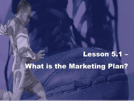 Lesson 5.1 – What is the Marketing Plan?. The Marketing Plan What is a marketing plan and why are they important to sports and/or entertainment organizations?