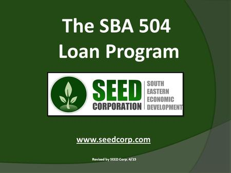 The SBA 504 Loan Program Revised by SEED Corp. 4/15 www.seedcorp.com.