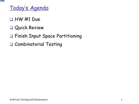 Today's Agenda  HW #1 Due  Quick Review  Finish Input Space Partitioning  Combinatorial Testing Software Testing and Maintenance 1.