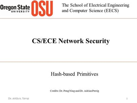 The School of Electrical Engineering and Computer Science (EECS) CS/ECE Network Security Hash-based Primitives Credits: Dr. Peng Ning and Dr. Adrian Perrig.