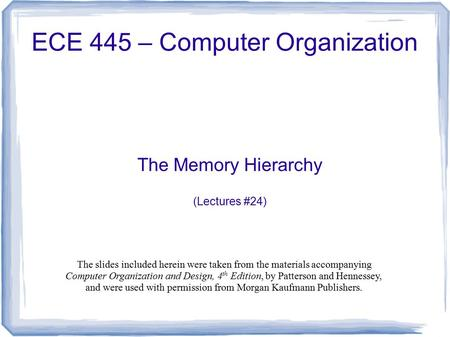 The Memory Hierarchy (Lectures #24) ECE 445 – Computer Organization The slides included herein were taken from the materials accompanying Computer Organization.