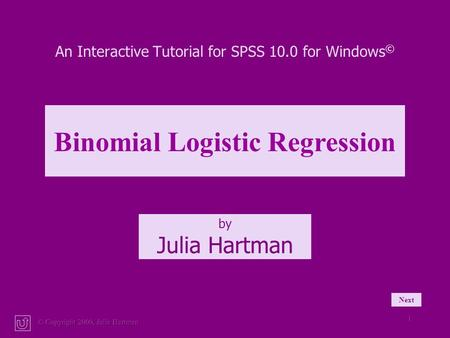 © Copyright 2000, Julia Hartman 1 An Interactive Tutorial for SPSS 10.0 for Windows © by Julia Hartman Binomial Logistic Regression Next.