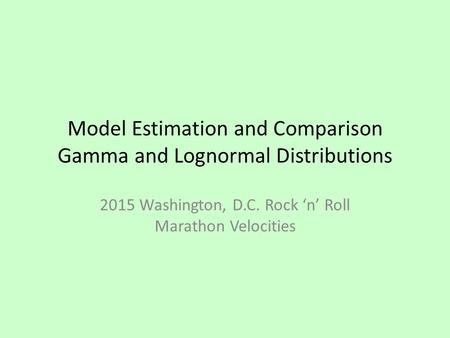 Model Estimation and Comparison Gamma and Lognormal Distributions 2015 Washington, D.C. Rock 'n' Roll Marathon Velocities.