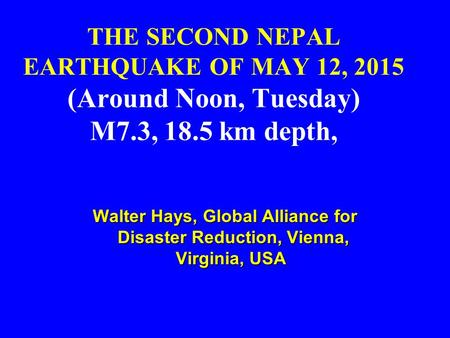 THE SECOND NEPAL EARTHQUAKE OF MAY 12, 2015 (Around Noon, Tuesday) M7.3, 18.5 km depth, Walter Hays, Global Alliance for Disaster Reduction, Vienna, Virginia,