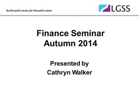 By the public sector, for the public sector Finance Seminar Autumn 2014 Presented by Cathryn Walker.