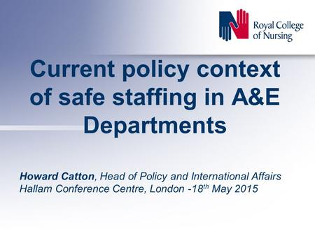 Current policy context of safe staffing in A&E Departments Howard Catton, Head of Policy and International Affairs Hallam Conference Centre, London -18.