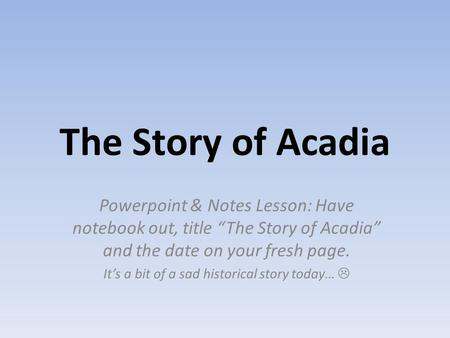 "The Story of Acadia Powerpoint & Notes Lesson: Have notebook out, title ""The Story of Acadia"" and the date on your fresh page. It's a bit of a sad historical."