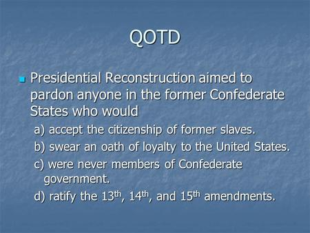 QOTD Presidential Reconstruction aimed to pardon anyone in the former Confederate States who would a) accept the citizenship of former slaves. b) swear.