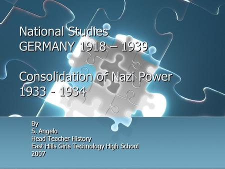 National Studies GERMANY 1918 – 1939 Consolidation of Nazi Power 1933 - 1934 By S. Angelo Head Teacher History East Hills Girls Technology High School.
