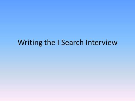 Writing the I Search Interview. Don't forget… FIRST YOU NEED TO WRITE YOUR INTERVIEW QUESTIONS! *Make sure you record the date and time of the interview.