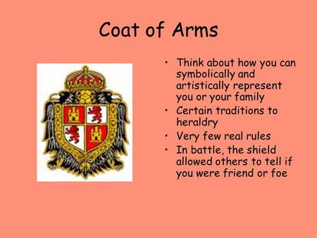 Coat of Arms Think about how you can symbolically and artistically represent you or your family Certain traditions to heraldry Very few real rules In battle,