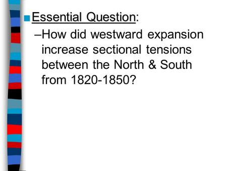 Essential Question: How did westward expansion increase sectional tensions between the North & South from 1820-1850?