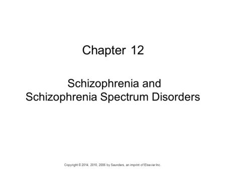Chapter 12 Schizophrenia and Schizophrenia Spectrum Disorders Copyright © 2014, 2010, 2006 by Saunders, an imprint of Elsevier Inc.