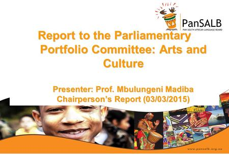 Report to the Parliamentary Portfolio Committee: Arts and Culture Presenter: Prof. Mbulungeni Madiba Chairperson's Report (03/03/2015)