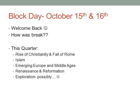 Block Day- October 15 th & 16 th Welcome Back How was break?? This Quarter: Rise of Christianity & Fall of Rome Islam Emerging Europe and Middle Ages.