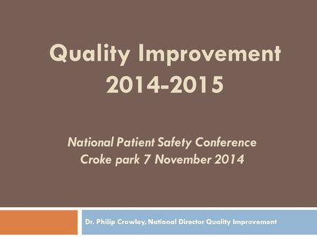 National Patient Safety Conference Croke park 7 November 2014 Dr. Philip Crowley, National Director Quality Improvement Quality Improvement 2014-2015.
