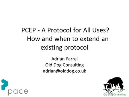 Old Dog Consulting PCEP - A Protocol for All Uses? How and when to extend an existing protocol Adrian Farrel Old Dog Consulting