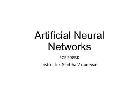 Artificial Neural Networks ECE 398BD Instructor: Shobha Vasudevan.