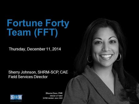 ©SHRM 2014 1 D Thursday, December 11, 2014 Fortune Forty Team (FFT) Sherry Johnson, SHRM-SCP, CAE Field Services Director Bhavna Dave, PHR Director of.