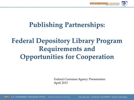 Publishing Partnerships: Federal Depository Library Program Requirements and Opportunities for Cooperation Federal Customer Agency Presentation April 2015.