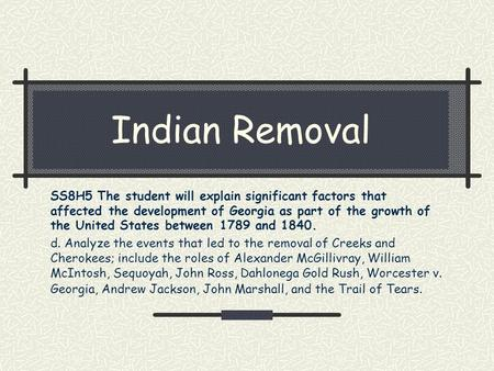 Indian Removal SS8H5 The student will explain significant factors that affected the development of Georgia as part of the growth of the United States between.