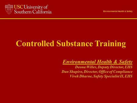 Controlled Substance Training Environmental Health & Safety Deona Willes, Deputy Director, EHS Dan Shapiro, Director, Office of Compliance Vivek Dharne,