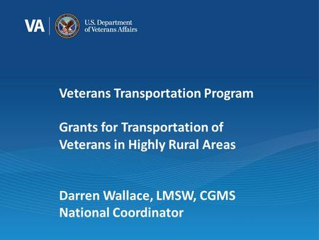 Veterans Transportation Program Grants for Transportation of Veterans in Highly Rural Areas Darren Wallace, LMSW, CGMS National Coordinator.