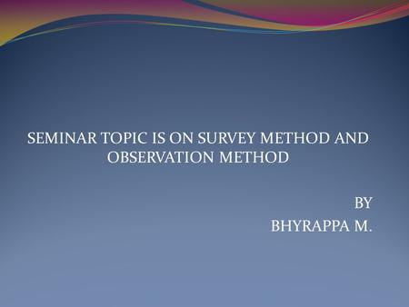SEMINAR TOPIC IS ON SURVEY METHOD AND OBSERVATION METHOD