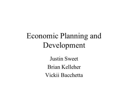 Economic Planning and Development Justin Sweet Brian Kelleher Vickii Bacchetta.