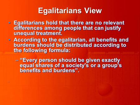 Egalitarians View Egalitarians hold that there are no relevant differences among people that can justify unequal treatment. According to the egalitarian,