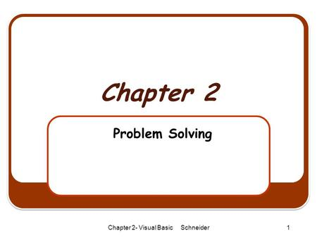 Chapter 2- Visual Basic Schneider1 Chapter 2 Problem Solving.
