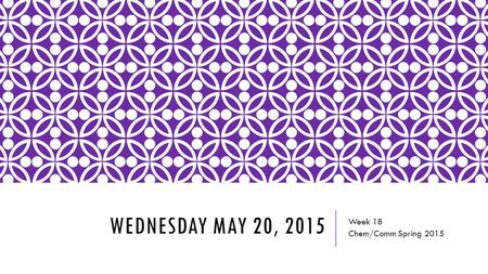 WEDNESDAY MAY 20, 2015 Week 18 Chem/Comm Spring 2015.