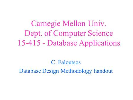 Carnegie Mellon Univ. Dept. of Computer Science 15-415 - Database Applications C. Faloutsos Database Design Methodology handout.