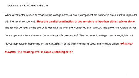 VOLTMETER LOADING EFFECTS When a voltmeter is used to measure the voltage across a circuit component the voltmeter circuit itself is in parallel with the.