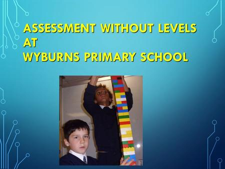 ASSESSMENT WITHOUT LEVELS AT WYBURNS PRIMARY SCHOOL ASSESSMENT WITHOUT LEVELS AT WYBURNS PRIMARY SCHOOL.