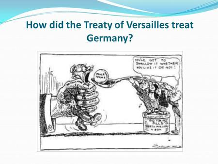 How did the Treaty of Versailles treat Germany?. Learning objective – to be able to explain the impact of the Treaty of Versailles on Germany. I can describe.