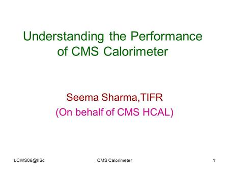 Calorimeter1 Understanding the Performance of CMS Calorimeter Seema Sharma,TIFR (On behalf of CMS HCAL)