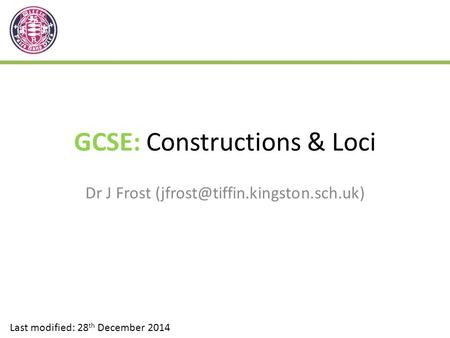 GCSE: Constructions & Loci Dr J Frost Last modified: 28 th December 2014.