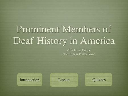 Prominent Members of Deaf History in America Miss Janae Pierce Non-Linear PowerPoint Introduction Lesson Quizzes.