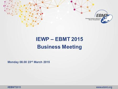 Www.ebmt.org #EBMT2015 IEWP – EBMT 2015 Business Meeting Monday 08.00 23 rd March 2015.