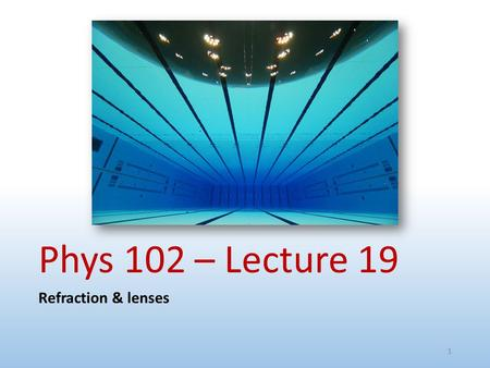Phys 102 – Lecture 19 Refraction & lenses 1. Today we will... Review refraction Snell's law Learn applications of refraction Total internal reflection.