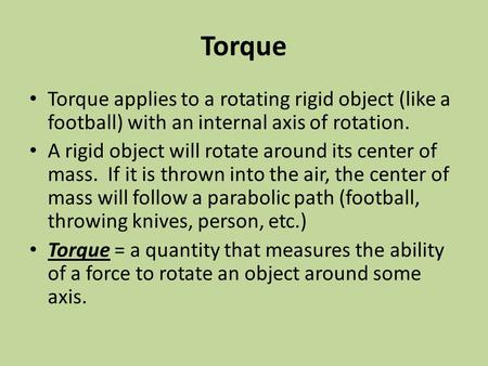 Torque Torque applies to a rotating rigid object (like a football) with an internal axis of rotation. A rigid object will rotate around its center of mass.