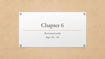 Chapter 6 Becoming Canada Page 122 - 130. A Complex Identity Chapter Inquiry: How did the War of 1812 and its political consequences affect the developing.
