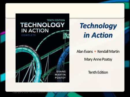 Technology in Action Alan Evans Kendall Martin Mary Anne Poatsy Tenth Edition Copyright © 2014 Pearson Education, Inc. Publishing as Prentice Hall.