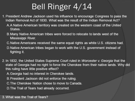 Bell Ringer 4/14 1.President Andrew Jackson used his influence to encourage Congress to pass the Indian Removal Act of 1830. What was the result of the.