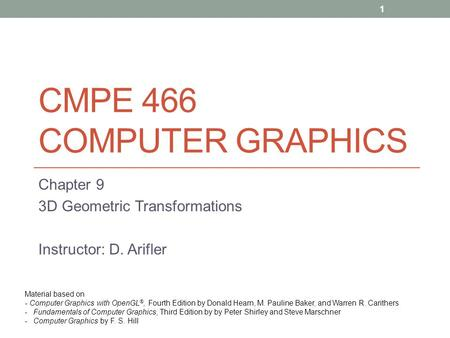 CMPE 466 COMPUTER GRAPHICS Chapter 9 3D Geometric Transformations Instructor: D. Arifler Material based on - Computer Graphics with OpenGL ®, Fourth Edition.