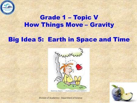Grade 1 – Topic V How Things Move – Gravity Big Idea 5: Earth in Space and Time Division of Academics - Department of Science.