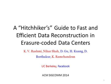 "A ""Hitchhiker's"" Guide to Fast and Efficient Data Reconstruction in Erasure-coded Data Centers K. V. Rashmi, Nihar Shah, D. Gu, H. Kuang, D. Borthakur,"